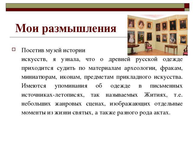 Мои размышления Посетив музей истории искусств, я узнала, что о древней русской одежде приходится судить по материалам археологии, фракам, миниатюрам, иконам, предметам прикладного искусства. Имеются упоминания об одежде в письменных источниках-лето…
