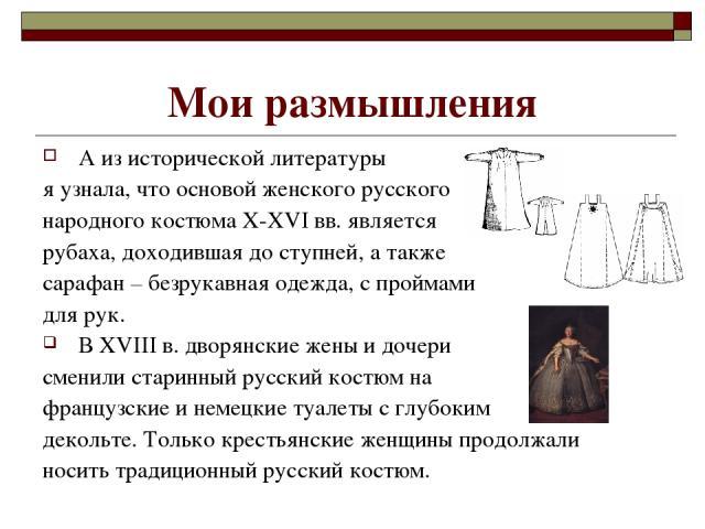Мои размышления А из исторической литературы я узнала, что основой женского русского народного костюма X-XVI вв. является рубаха, доходившая до ступней, а также сарафан – безрукавная одежда, с проймами для рук. В XVIII в. дворянские жены и дочери см…