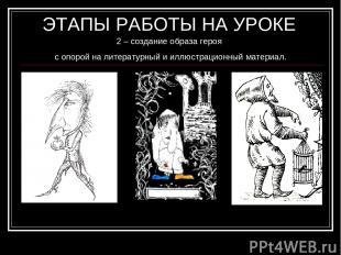 ЭТАПЫ РАБОТЫ НА УРОКЕ 2 – создание образа героя с опорой на литературный и иллюс