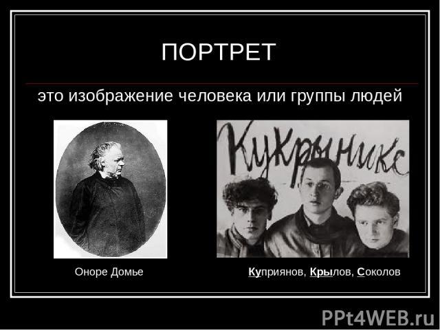 ПОРТРЕТ это изображение человека или группы людей Оноре Домье Куприянов, Крылов, Соколов