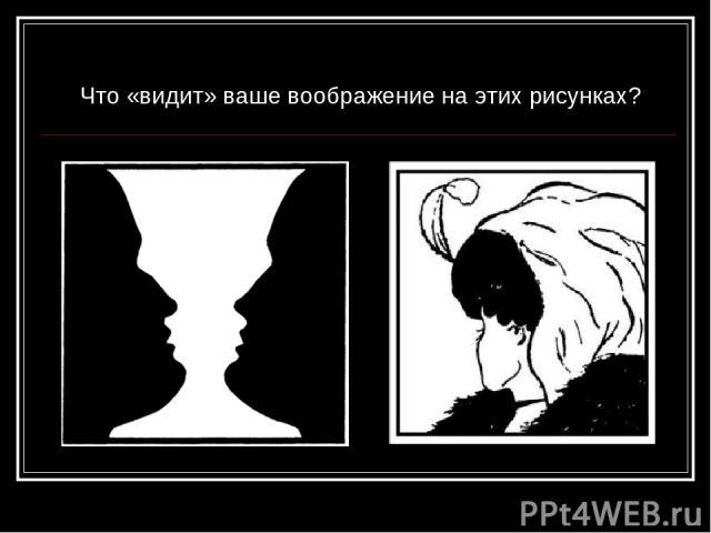Что «видит» ваше воображение на этих рисунках?