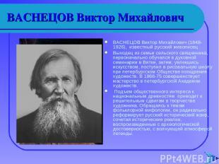 ВАСНЕЦОВ Виктор Михайлович ВАСНЕЦОВ Виктор Михайлович (1848-1926), известный рус