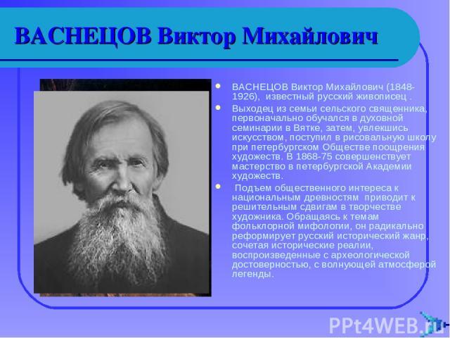 ВАСНЕЦОВ Виктор Михайлович ВАСНЕЦОВ Виктор Михайлович (1848-1926), известный русский живописец . Выходец из семьи сельского священника, первоначально обучался в духовной семинарии в Вятке, затем, увлекшись искусством, поступил в рисовальную школу пр…
