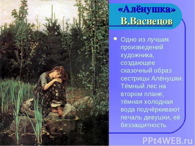 «Алёнушка» В.Васнецов Одно из лучших произведений художника, создающее сказочный образ сестрицы Алёнушки. Тёмный лес на втором плане, тёмная холодная вода подчёркивают печаль девушки, её беззащитность