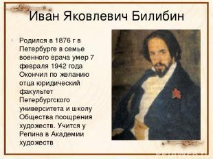 Иван Яковлевич Билибин Родился в 1876 г в Петербурге в семье военного врача умер