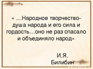 « …Народное творчество-душа народа и его сила и гордость…оно не раз спасало и об