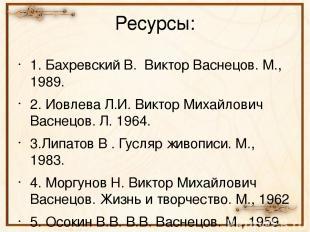 1. Бахревский В. Виктор Васнецов. М., 1989. 2. Иовлева Л.И. Виктор Михайлович Ва