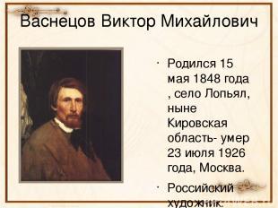 Васнецов Виктор Михайлович Родился 15 мая 1848 года , село Лопьял, ныне Кировска