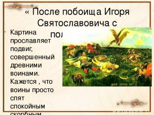 « После побоища Игоря Святославовича с половцами» Картина прославляет подвиг, со