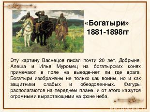 «Богатыри» 1881-1898гг Эту картину Васнецов писал почти 20 лет. Добрыня, Алеша и