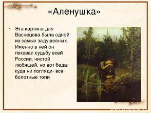 «Аленушка» Эта картина для Васнецова была одной из самых задушевных. Именно в не
