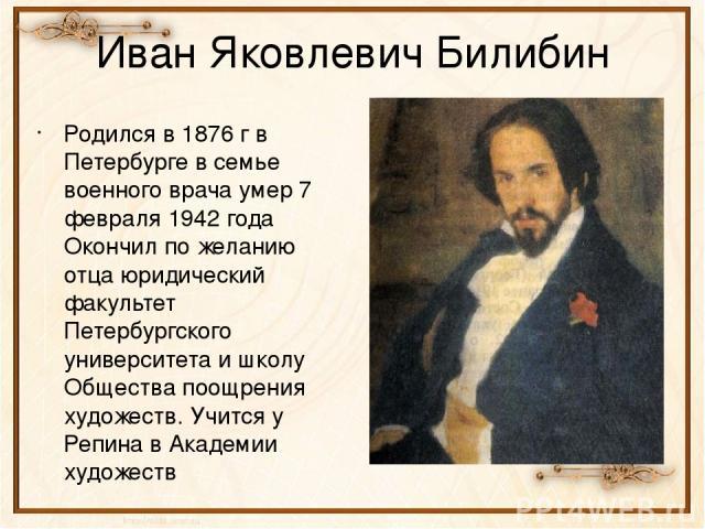 Иван Яковлевич Билибин Родился в 1876 г в Петербурге в семье военного врача умер 7 февраля 1942 года Окончил по желанию отца юридический факультет Петербургского университета и школу Общества поощрения художеств. Учится у Репина в Академии художеств