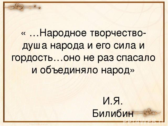 « …Народное творчество-душа народа и его сила и гордость…оно не раз спасало и объединяло народ» И.Я. Билибин