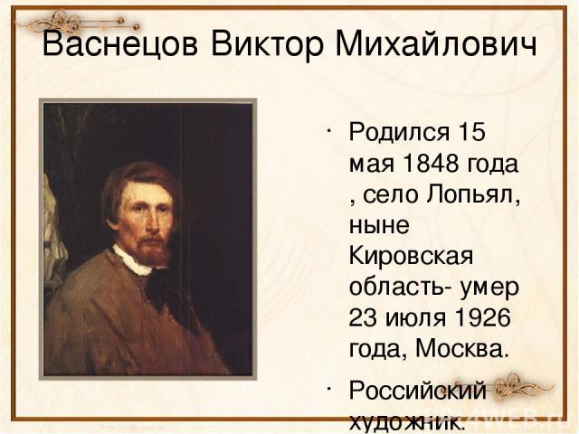 Васнецов Виктор Михайлович Родился 15 мая 1848 года , село Лопьял, ныне Кировская область- умер 23 июля 1926 года, Москва. Российский художник. Родился в семье священника, обучался в духовной семинарии. Закончил Петербургскую Академию художества