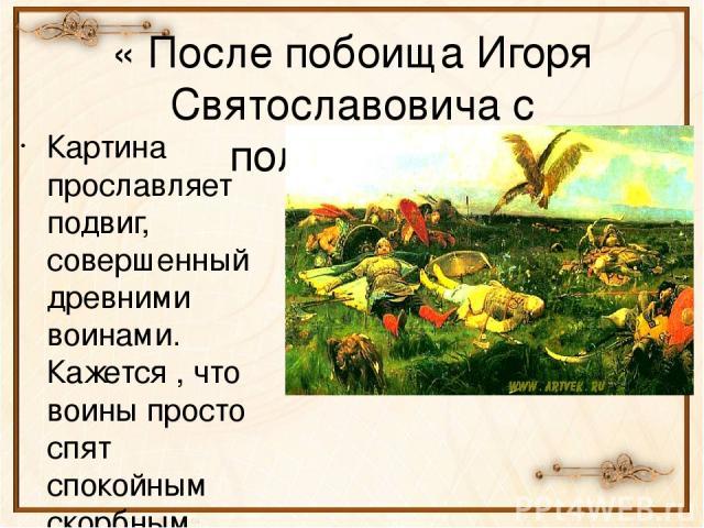 « После побоища Игоря Святославовича с половцами» Картина прославляет подвиг, совершенный древними воинами. Кажется , что воины просто спят спокойным скорбным сном. В картине торжество бессмертия.