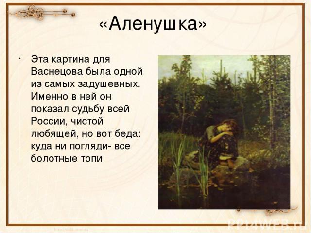 «Аленушка» Эта картина для Васнецова была одной из самых задушевных. Именно в ней он показал судьбу всей России, чистой любящей, но вот беда: куда ни погляди- все болотные топи