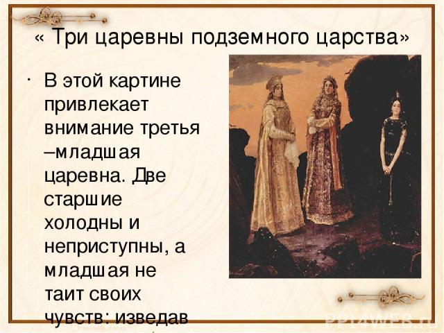 « Три царевны подземного царства» В этой картине привлекает внимание третья –младшая царевна. Две старшие холодны и неприступны, а младшая не таит своих чувств: изведав земную любовь, замерла в страдании.