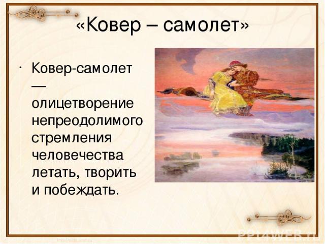 «Ковер – самолет» Ковер-самолет — олицетворение непреодолимого стремления человечества летать, творить и побеждать.
