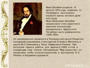 Иван Билибин родился 16 августа 1876 года, недалеко от Петербурга. Сын военно-мо