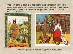 Известность Билибину принесли иллюстрации к русским народным сказкам, издававшим