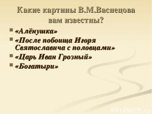 Какие картины В.М.Васнецова вам известны? «Алёнушка» «После побоища Игоря Святос