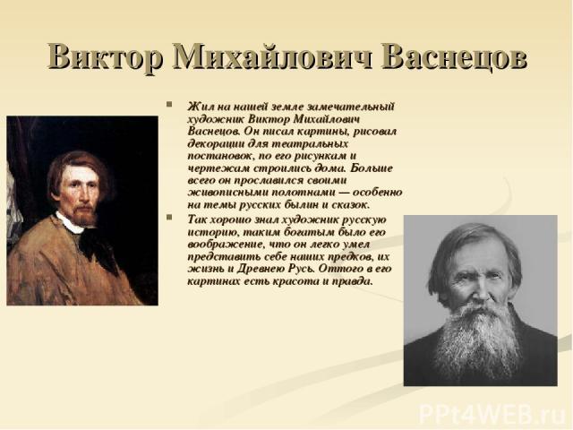 Виктор Михайлович Васнецов Жил на нашей земле замечательный художник Виктор Михайлович Васнецов. Он писал картины, рисовал декорации для театральных постановок, по его рисункам и чертежам строились дома. Больше всего он прославился своими живописным…
