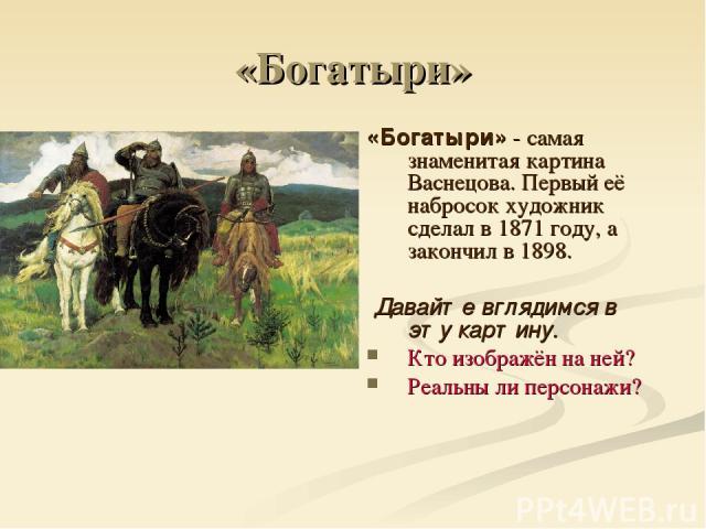 «Богатыри» «Богатыри» - самая знаменитая картина Васнецова. Первый её набросок художник сделал в 1871 году, а закончил в 1898. Давайте вглядимся в эту картину. Кто изображён на ней? Реальны ли персонажи?