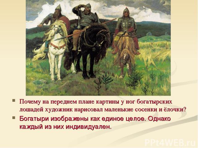 Почему на переднем плане картины у ног богатырских лошадей художник нарисовал маленькие сосенки и ёлочки? Богатыри изображены как единое целое. Однако каждый из них индивидуален.