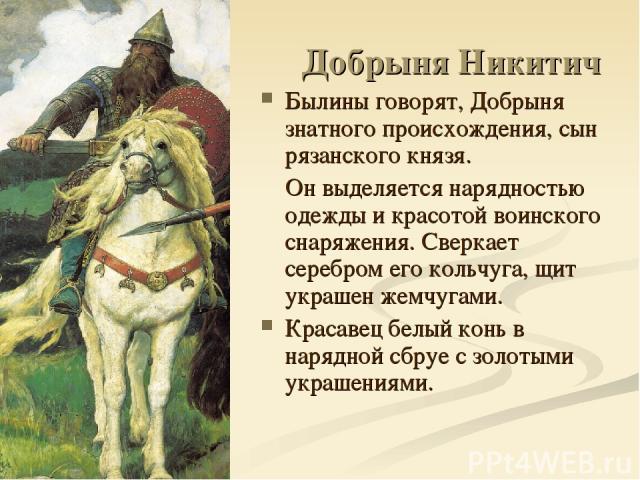 Добрыня Никитич Былины говорят, Добрыня знатного происхождения, сын рязанского князя. Он выделяется нарядностью одежды и красотой воинского снаряжения. Сверкает серебром его кольчуга, щит украшен жемчугами. Красавец белый конь в нарядной сбруе с зол…