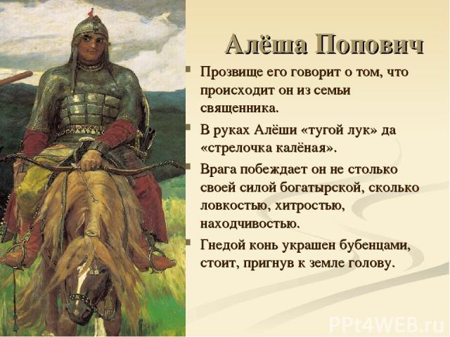 Алёша Попович Прозвище его говорит о том, что происходит он из семьи священника. В руках Алёши «тугой лук» да «стрелочка калёная». Врага побеждает он не столько своей силой богатырской, сколько ловкостью, хитростью, находчивостью. Гнедой конь украше…