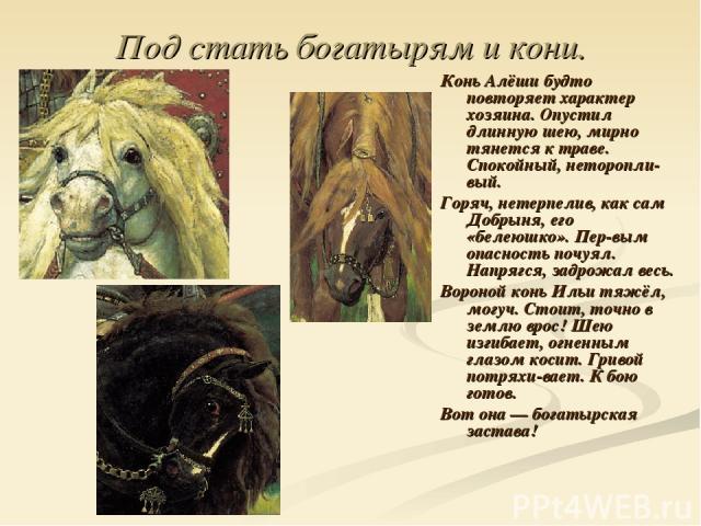 Под стать богатырям и кони. Конь Алёши будто повторяет характер хозяина. Опустил длинную шею, мирно тянется к траве. Спокойный, неторопли вый. Горяч, нетерпелив, как сам Добрыня, его «белеюшко». Пер вым опасность почуял. Напрягся, задрожал весь. Вор…