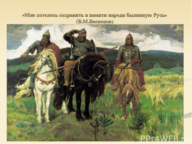 «Мне хотелось сохранить в памяти народа былинную Русь» (В.М.Васнецов)