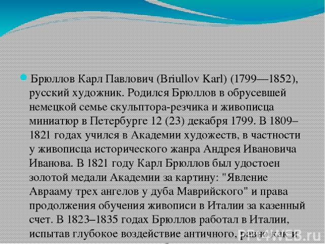 Брюллов Карл Павлович (Briullov Karl) (1799—1852), русский художник. Родился Брюллов в обрусевшей немецкой семье скульптора-резчика и живописца миниатюр в Петербурге 12 (23) декабря 1799. В 1809–1821 годах учился в Академии художеств, в частности у …