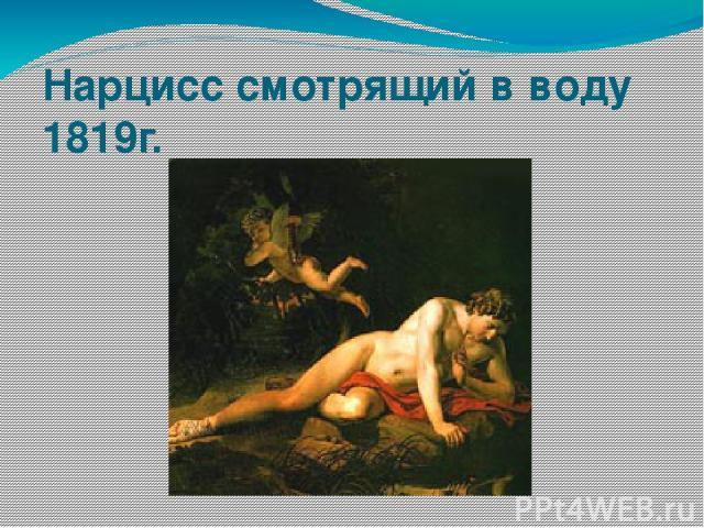 Нарцисс смотрящий в воду 1819г.