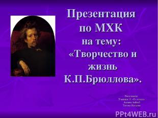 Презентация по МХК на тему: «Творчество и жизнь К.П.Брюллова». Выполнили: Учениц