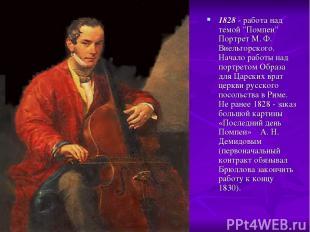 """1828 - работа над темой """"Помпеи"""" Портрет М. Ф. Виельгорского. Начало работы над"""
