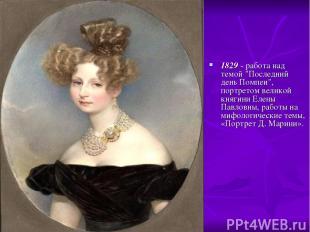 """1829 - работа над темой """"Последний день Помпеи"""", портретом великой княгини Елены"""