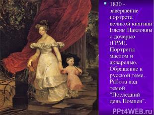 1830 - завершение портрета великой княгини Елены Павловны с дочерью (ГРМ). Портр