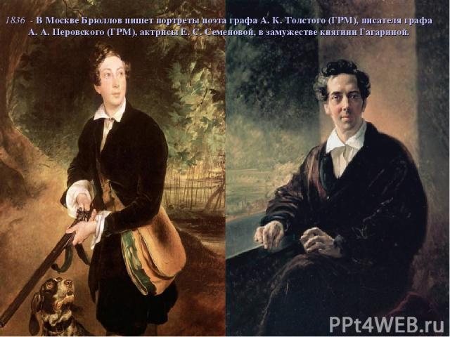 1836 - В Москве Брюллов пишет портреты поэта графа А. К. Толстого (ГРМ), писателя графа А. А. Перовского (ГРМ), актрисы Е. С. Семеновой, в замужестве княгини Гагариной.