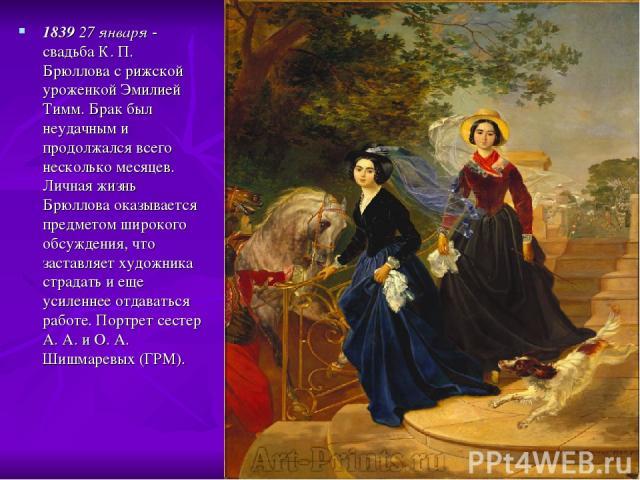 1839 27 января - свадьба К. П. Брюллова с рижской уроженкой Эмилией Тимм. Брак был неудачным и продолжался всего несколько месяцев. Личная жизнь Брюллова оказывается предметом широкого обсуждения, что заставляет художника страдать и еще усиленнее от…