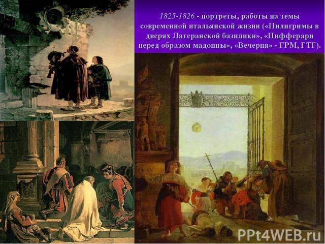1825-1826 - портреты, работы на темы современной итальянской жизни («Пилигримы в дверях Латеранской базилики», «Пифферари перед образом мадонны», «Вечерня» - ГРМ, ГТГ).