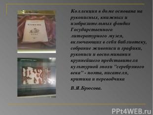 Коллекция в доме основана на рукописных, книжных и изобразительных фондах Госуда