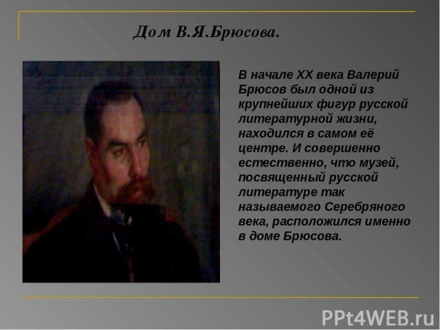 Дом В.Я.Брюсова. В начале XX века Валерий Брюсов был одной из крупнейших фигур русской литературной жизни, находился в самом её центре. И совершенно естественно, что музей, посвященный русской литературе так называемого Серебряного века, расположилс…