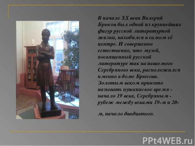 В начале XX века Валерий Брюсов был одной из крупнейших фигур русской литературной жизни, находился в самом её центре. И совершенно естественно, что музей, посвященный русской литературе так называемого Серебряного века, расположился именно в доме Б…