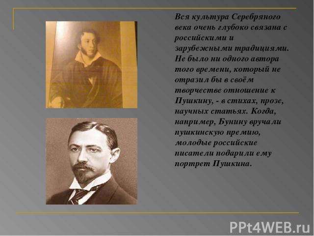 Вся культура Серебряного века очень глубоко связана с российскими и зарубежными традициями. Не было ни одного автора того времени, который не отразил бы в своём творчестве отношение к Пушкину, - в стихах, прозе, научных статьях. Когда, например, Бун…