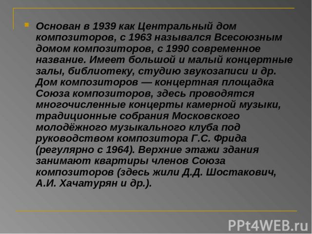 Основан в 1939 как Центральный дом композиторов, с 1963 назывался Всесоюзным домом композиторов, с 1990 современное название. Имеет большой и малый концертные залы, библиотеку, студию звукозаписи и др. Дом композиторов — концертная площадка Союза ко…