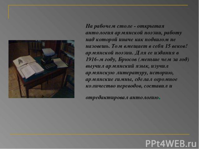 На рабочем столе - открытая антология армянской поэзии, работу над которой иначе как подвигом не назовешь. Том вмещает в себя 15 веков! армянской поэзии. Для ее издания в 1916-м году, Брюсов (меньше чем за год) выучил армянский язык, изучил армянску…