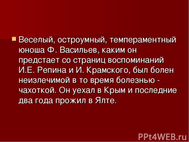 Веселый, остроумный, темпераментный юноша Ф. Васильев, каким он предстает со страниц воспоминаний И.Е. Репина и И. Крамского, был болен неизлечимой в то время болезнью - чахоткой. Он уехал в Крым и последние два года прожил в Ялте.
