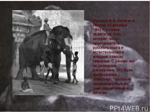 Родился В.А. Ватагин в Москве 20 декабря 1883 г. в семье педагогов: отец – истор