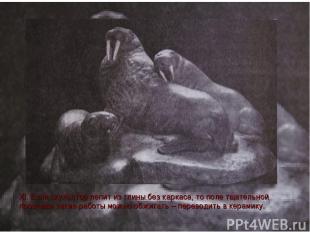 XI. Если скульптор лепит из глины без каркаса, то поле тщательной просушки такие